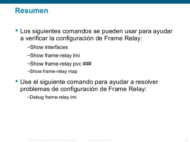 Resumen   Los siguientes comandos se pueden usar para ayudar  a verificar la configuración de Frame Relay:  –Show interfa...