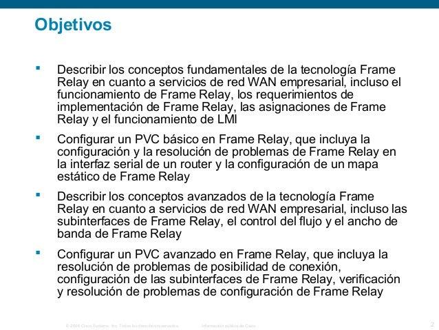 Objetivos   Describir los conceptos fundamentales de la tecnología Frame  Relay en cuanto a servicios de red WAN empresar...