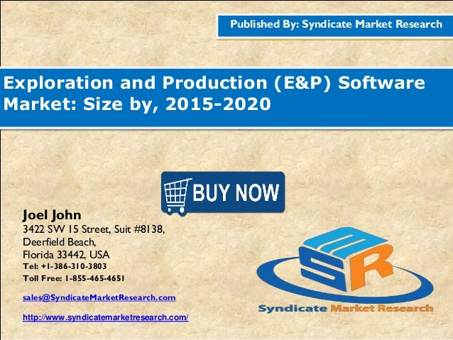 Published By: Syndicate Market Research Exploration and Production (E&P) Software Market: Size by, 2015-2020 Joel John 342...