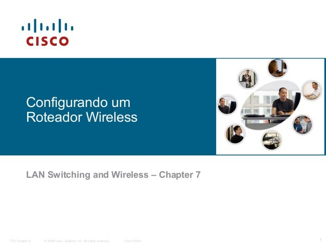 Configurando um Roteador Wireless  LAN Switching and Wireless – Chapter 7  ITE I Chapter 6  © 2006 Cisco Systems, Inc. All...