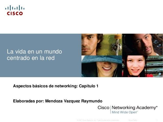 La vida en un mundocentrado en la red  Aspectos básicos de networking: Capítulo 1  Elaboradas por: Mendoza Vazquez Raymund...