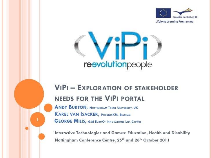 VIPI – EXPLORATION OF STAKEHOLDER    NEEDS FOR THE VIPI PORTAL    ANDY BURTON, NOTTINGHAM TRENT UNIVERSITY, UK    KAREL VA...