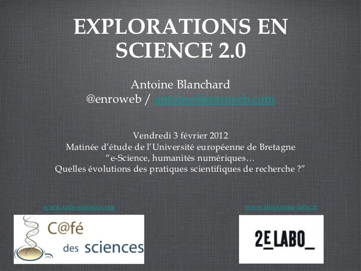 <ul>EXPLORATIONS EN SCIENCE 2.0 </ul><ul>Antoine Blanchard @enroweb /  [email_address] </ul><ul>www.cafe-sciences.org </ul...