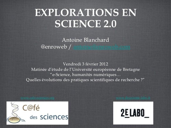 <ul>EXPLORATIONS EN SCIENCE 2.0 </ul><ul>Antoine Blanchard @enroweb /  [email_address] </ul><ul>www.cafe-sciences.org </ul...