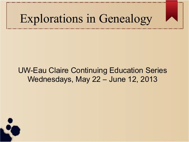 Explorations in GenealogyUW-Eau Claire Continuing Education SeriesWednesdays, May 22 – June 12, 2013