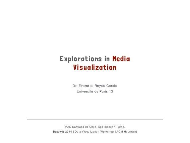Explorations in Media  Visualization  Dr. Everardo Reyes-Garcia  Université de Paris 13  !  PUC Santiago de Chile, Septemb...