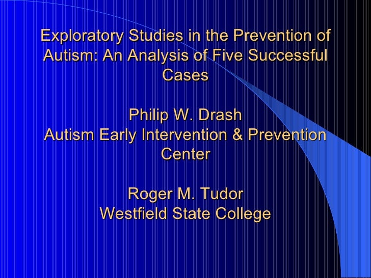 Exploratory Studies in the Prevention of Autism: An Analysis of Five Successful Cases Philip W. Drash Autism Early Interve...