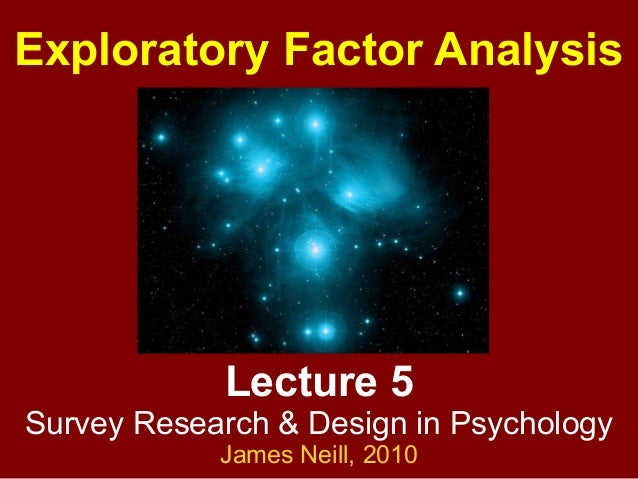 Lecture 5 Survey Research & Design in Psychology James Neill, 2010 Exploratory Factor Analysis
