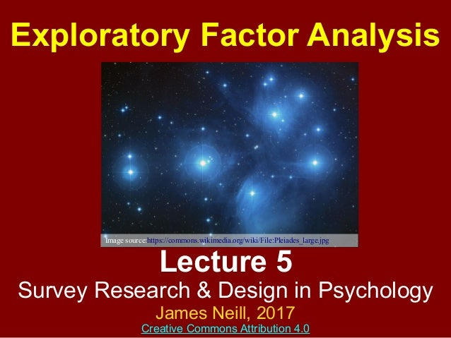 Lecture 5 Survey Research & Design in Psychology James Neill, 2017 Creative Commons Attribution 4.0 Exploratory Factor Ana...