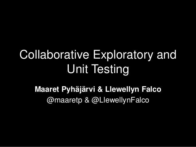 Collaborative Exploratory and Unit Testing Maaret Pyhäjärvi & Llewellyn Falco @maaretp & @LlewellynFalco