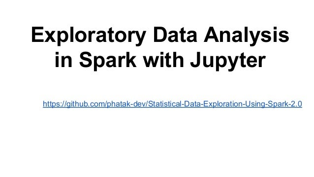 Exploratory Data Analysis in Spark with Jupyter https://github.com/phatak-dev/Statistical-Data-Exploration-Using-Spark-2.0