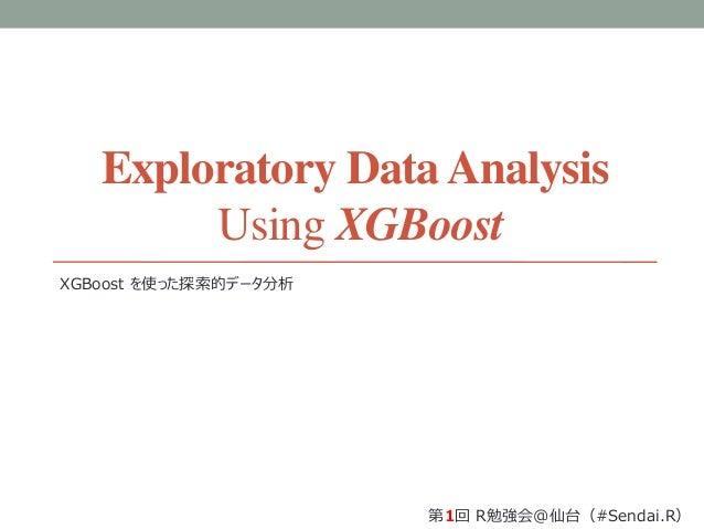 Exploratory DataAnalysis Using XGBoost XGBoost を使った探索的データ分析 第1回 R勉強会@仙台(#Sendai.R)
