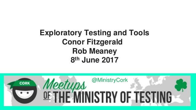Exploratory Testing and Tools Conor Fitzgerald Rob Meaney 8th June 2017 @MinistryCork
