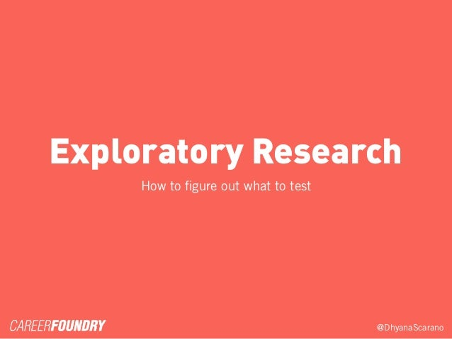 @DhyanaScarano Exploratory Research How to figure out what to test
