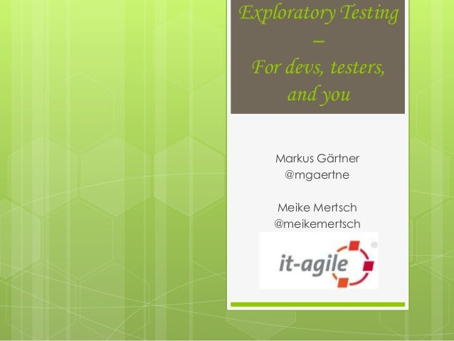 Exploratory Testing        – For devs, testers,     and you    Markus Gärtner     @mgaertne    Meike Mertsch    @meikemert...