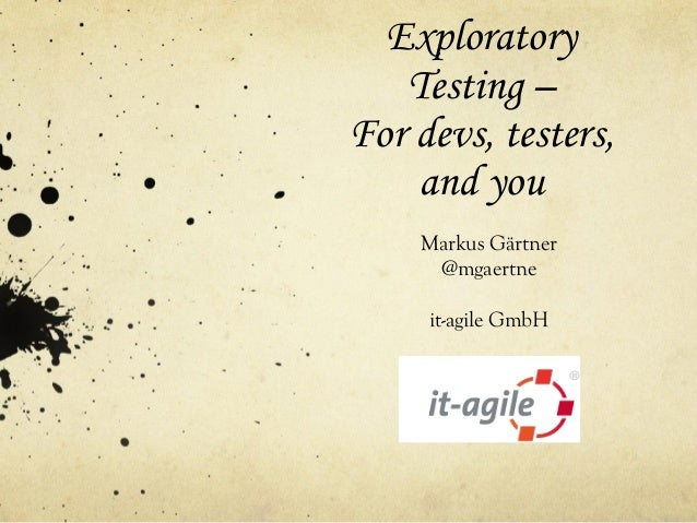 Exploratory Testing – For devs, testers, and you Markus Gärtner @mgaertne it-agile GmbH