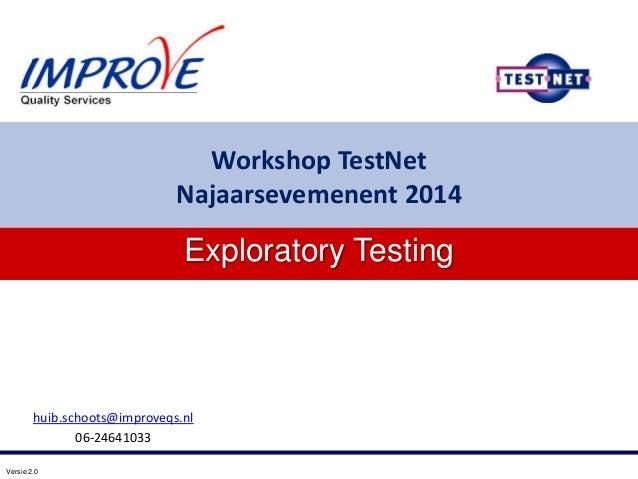 Versie 2.0 huib.schoots@improveqs.nl 06-24641033 Exploratory Testing Workshop TestNet Najaarsevemenent 2014