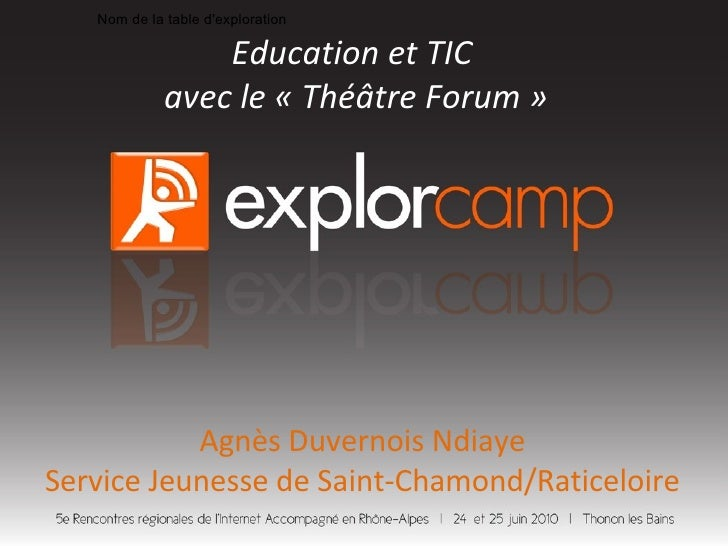 Nom de la table d'exploration Education et TIC  avec le «Théâtre Forum» Agnès Duvernois Ndiaye Service Jeunesse de Saint...