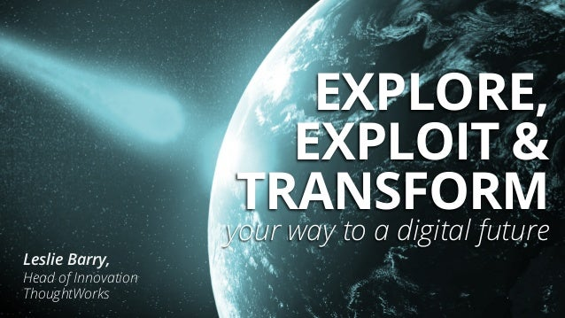 EXPLORE, EXPLOIT & TRANSFORM your way to a digital future Leslie Barry, Head of Innovation ThoughtWorks