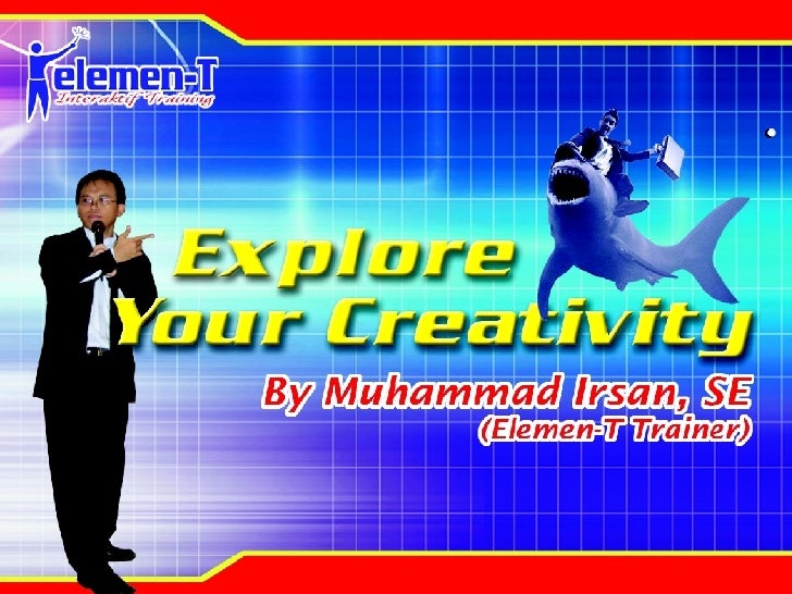 Explore Your Creativity By: Muhammad Irsan, SE  (Trainer Elemen-T)