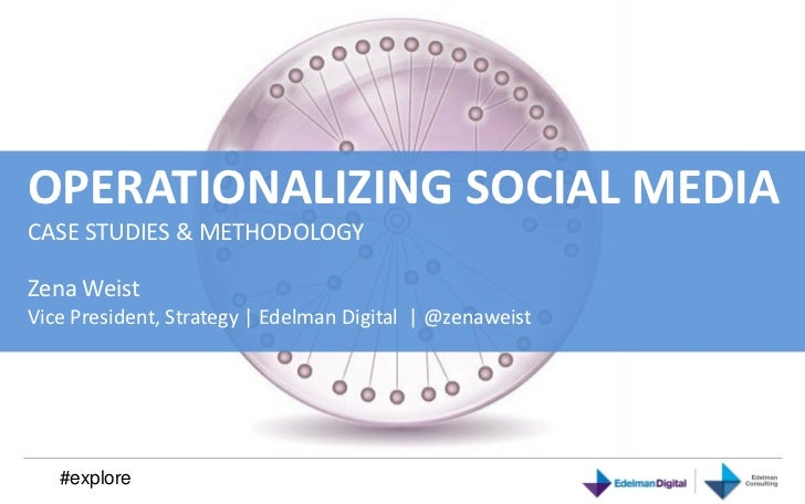 OPERATIONALIZING SOCIAL MEDIACASE STUDIES & METHODOLOGYZena WeistVice President, Strategy | Edelman Digital | @zenaweist  ...