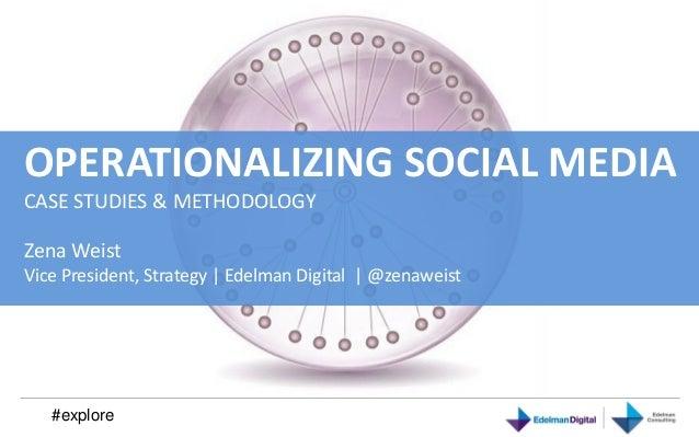 OPERATIONALIZING SOCIAL MEDIACASE STUDIES & METHODOLOGYZena WeistVice President, Strategy | Edelman Digital | @zenaweist  ...