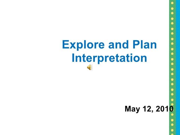 Explore and Plan Interpretation May 12, 2010