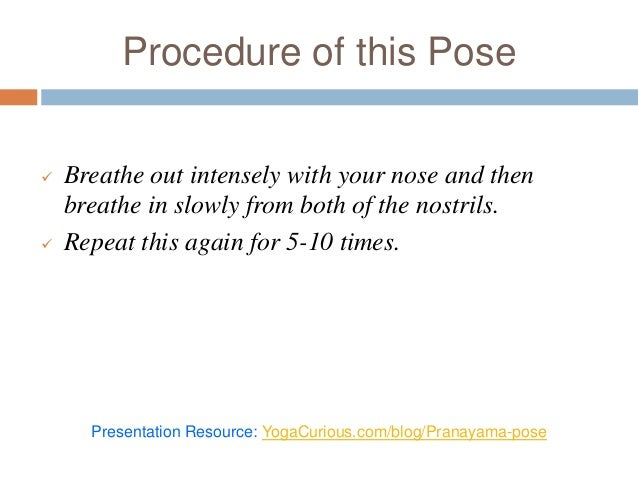 Procedure of this Pose  Breathe out intensely with your nose and then breathe in slowly from both of the nostrils.  Repe...