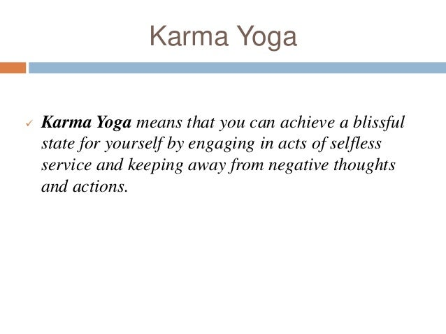 Karma Yoga  Karma Yoga means that you can achieve a blissful state for yourself by engaging in acts of selfless service a...