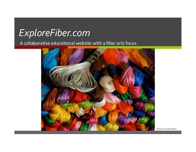ExploreFiber.com   A  collabora)ve  educa)onal  website  with  a  fiber  arts  focus   Photo  by  C...