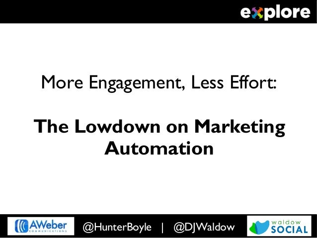 More Engagement, Less Effort:The Lowdown on Marketing       Automation     @HunterBoyle | @DJWaldow