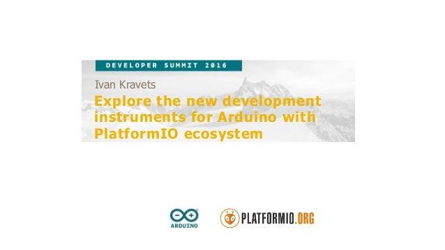 Ivan Kravets Explore the new development instruments for Arduino with PlatformIO ecosystem