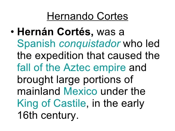 Hernando Cortes <ul><li>Hernán Cortés,  was a  Spanish   conquistador  who led the expedition that caused the  fall of the...