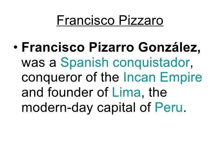 Francisco Pizzaro <ul><li>Francisco Pizarro González,  was a  Spanish   conquistador , conqueror of the  Incan Empire  and...