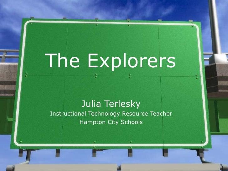 The Explorers Julia Terlesky Instructional Technology Resource Teacher Hampton City Schools