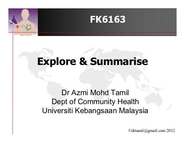 FK6163Explore & Summarise     Dr Azmi Mohd Tamil  Dept of Community HealthUniversiti Kebangsaan Malaysia                  ...