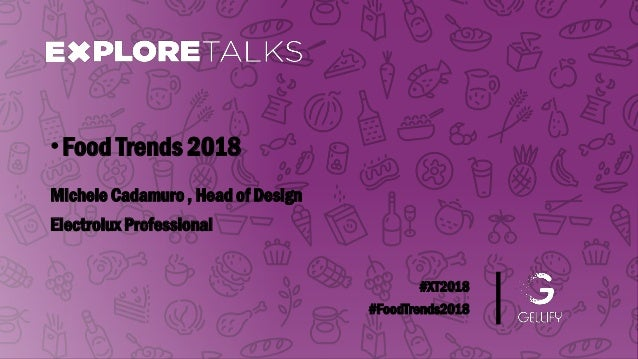 #XT2018 #FoodTrends2018 Michele Cadamuro , Head of Design •Food Trends 2018 Electrolux Professional