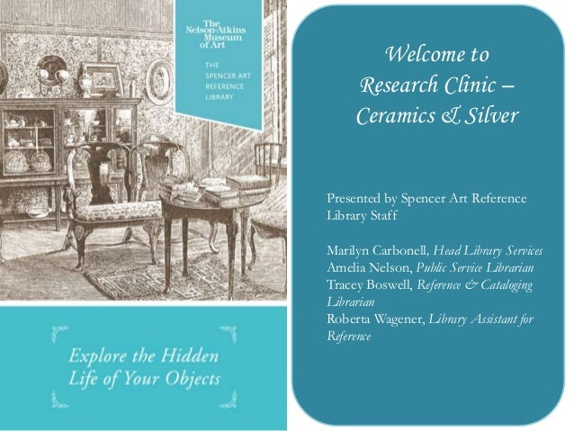 Welcome to Research Clinic – Ceramics & Silver Presented by Spencer Art Reference Library Staff Marilyn Carbonell, Head Li...
