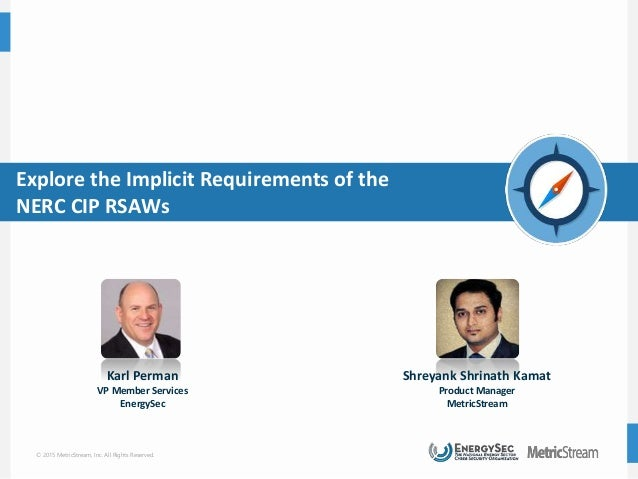 © 2015 MetricStream, Inc. All Rights Reserved. Explore the Implicit Requirements of the NERC CIP RSAWs Karl Perman VP Memb...