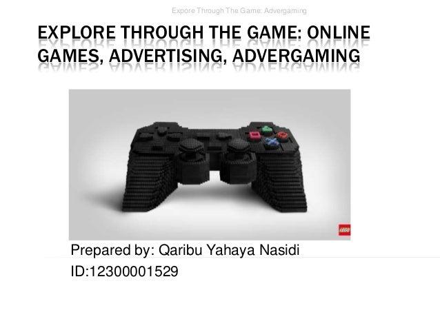 Expore Through The Game: Advergaming  EXPLORE THROUGH THE GAME: ONLINE GAMES, ADVERTISING, ADVERGAMING  Prepared by: Qarib...