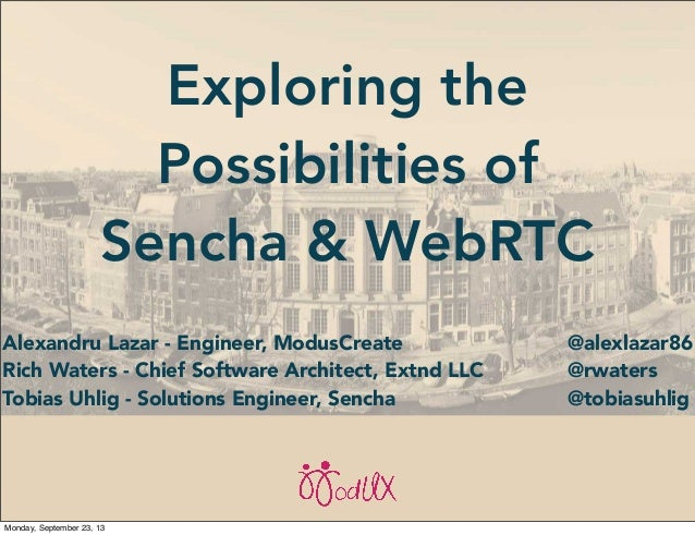Exploring the Possibilities of Sencha & WebRTC Alexandru Lazar - Engineer, ModusCreate Rich Waters - Chief Software Archit...