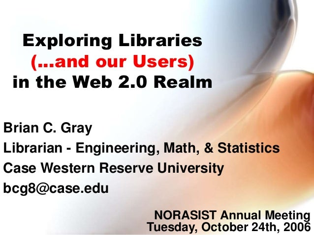 Exploring Libraries (...and our Users) in the Web 2.0 Realm Brian C. Gray Librarian - Engineering, Math, & Statistics Case...