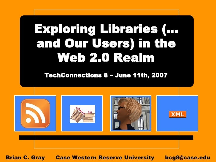 Exploring Libraries (…and Our Users) in the Web 2.0 Realm   TechConnections 8 – June 11th, 2007   Brian C. Gray  Case West...