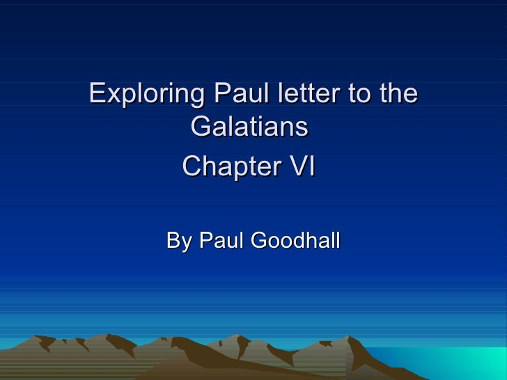 Exploring Paul letter to the Galatians  Chapter VI   By Paul Goodhall