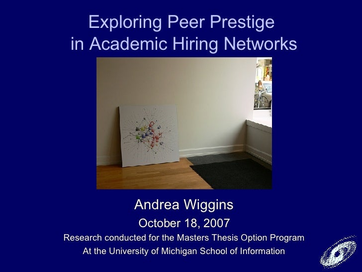 Exploring Peer Prestige  in Academic Hiring Networks Andrea Wiggins October 18, 2007 Research conducted for the Masters Th...