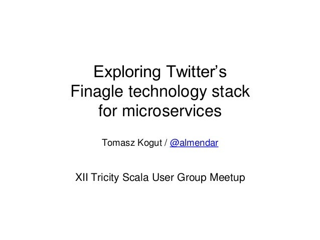 Exploring Twitter's Finagle technology stack for microservices Tomasz Kogut / @almendar XII Tricity Scala User Group Meetup