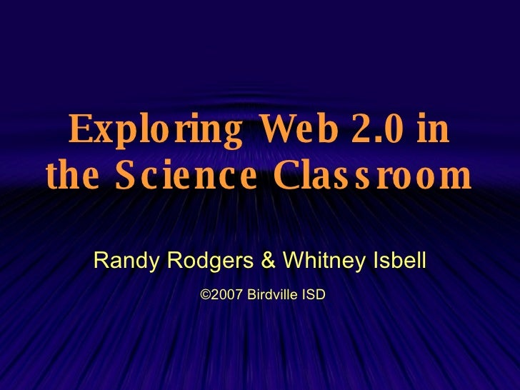 Exploring Web 2.0 in the Science Classroom   Randy Rodgers & Whitney Isbell ©2007  Birdville ISD