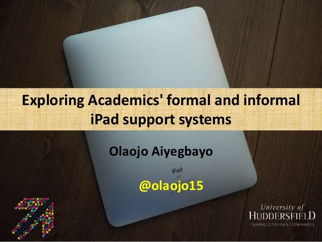 Exploring Academics' formal and informal iPad support systems Olaojo Aiyegbayo University of Huddersfield Exploring Academ...