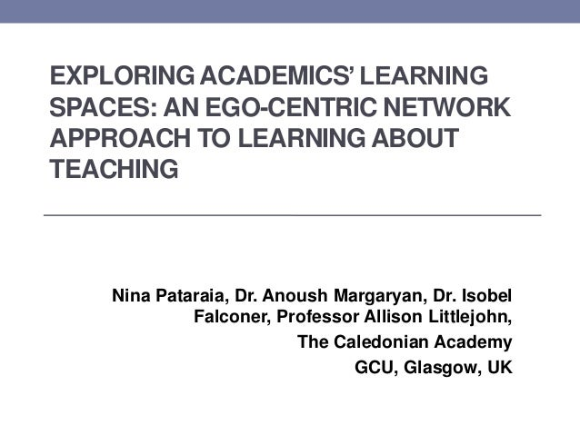EXPLORING ACADEMICS'LEARNING SPACES: AN EGO-CENTRIC NETWORK APPROACH TO LEARNING ABOUT TEACHING Nina Pataraia, Dr. Anoush ...