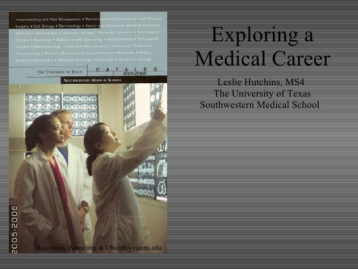 Exploring a Medical Career Leslie Hutchins, MS4 The University of Texas Southwestern Medical School  Resources: Aamc.org &...